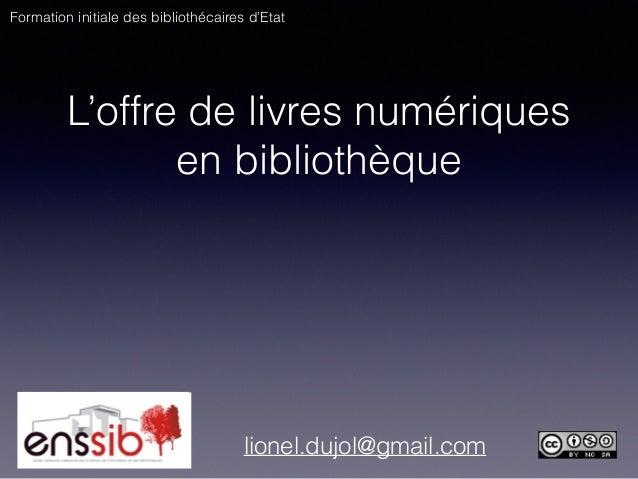 L'offre de livres numériques en bibliothèque lionel.dujol@gmail.com Formation initiale des bibliothécaires d'Etat