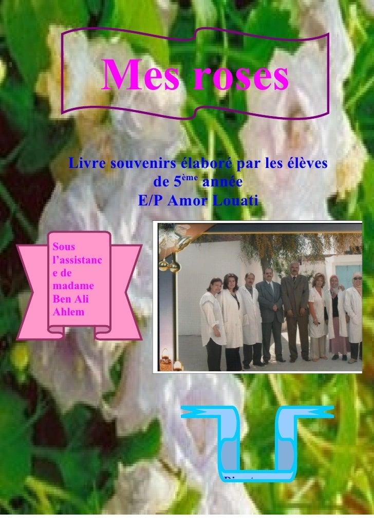 Mes roses    Livre souvenirs élaboré par les élèves               de 5ème année             E/P Amor Louati  Sous l'assist...