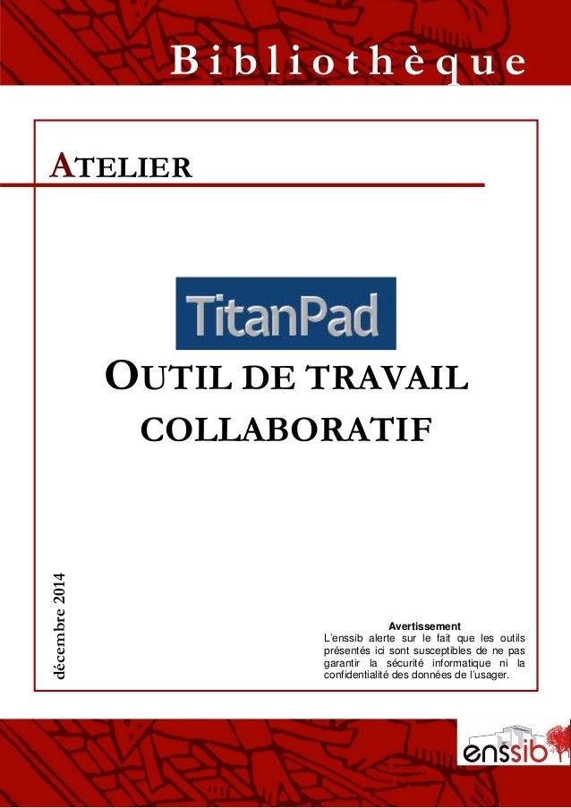 OUTIL DE TRAVAIL COLLABORATIF ATELIER B i b l i o t h è q u edécembre2014 Avertissement L'enssib alerte sur le fait que le...