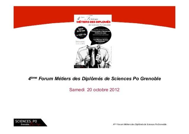 4ème Forum Métiers des Diplômés de Sciences Po Grenoble                 Samedi 20 octobre 2012                            ...