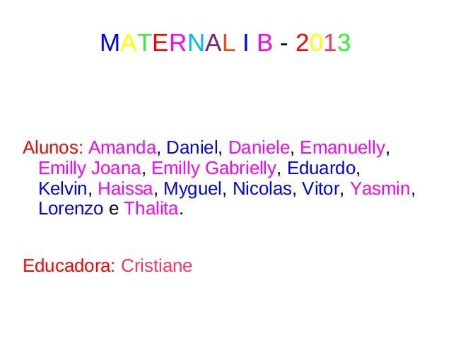 MATERNAL I B - 2013 Alunos: Amanda, Daniel, Daniele, Emanuelly, Emilly Joana, Emilly Gabrielly, Eduardo, Kelvin, Haissa, M...
