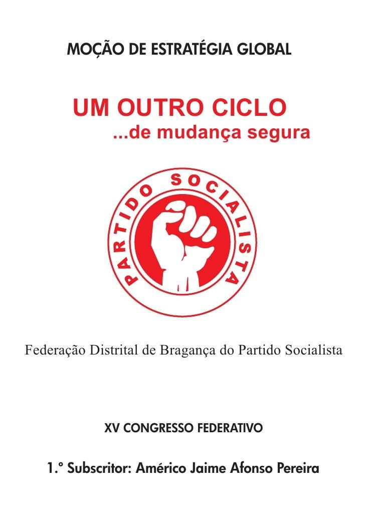MOÇÃO DE ESTRATÉGIA GLOBAL       UM OUTRO CICLO              ...de mudança seguraFederação Distrital de Bragança do Partid...