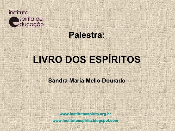 Palestra: LIVRO DOS ESPÍRITOS Sandra Maria Mello Dourado www.institutoespirita.org.br www.institutoespirita.blogspot.com  ...