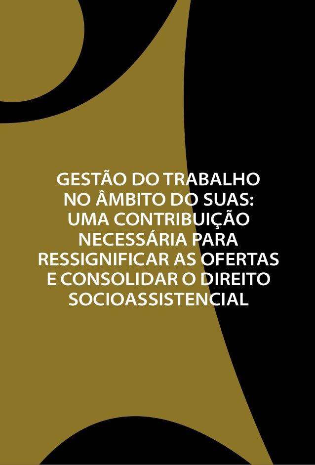 GESTÃO DO TRABALHO  NO ÂMBITO DO SUAS:  Uma contribuição  necessária para  ressignificar as ofertas  e consolidar o direit...