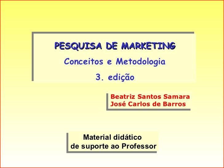 PESQUISA DE MARKETING Conceitos e Metodologia 3. edição Material didático  de suporte ao Professor Beatriz Santos Samara J...