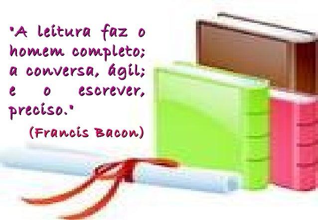 """""""A leitura faz o""""A leitura faz ohomem completo;homem completo;a conversa, ágil;a conversa, ágil;e o escrever,e o escrever,..."""