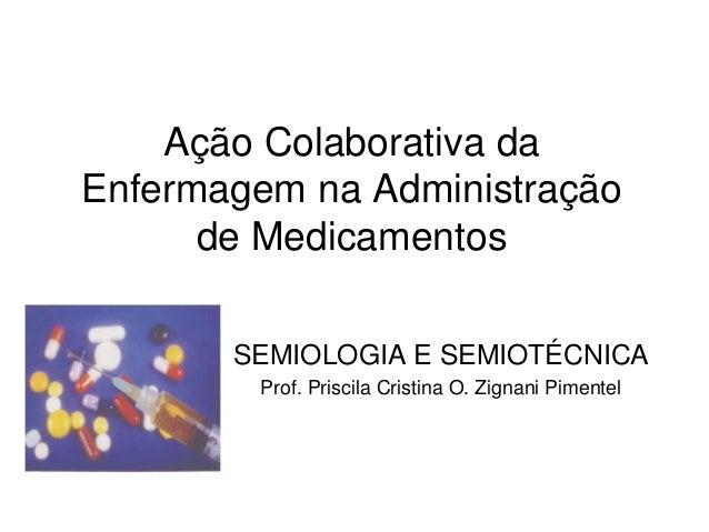 Ação Colaborativa da Enfermagem na Administração de Medicamentos SEMIOLOGIA E SEMIOTÉCNICA Prof. Priscila Cristina O. Zign...