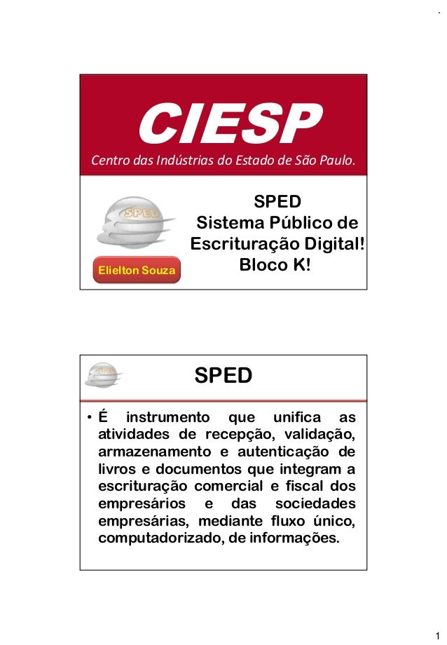 . 1 SPED Sistema Público de Escrituração Digital! Elielton Souza Bloco K! CIESPCentro das Indústrias do Estado de São Paul...