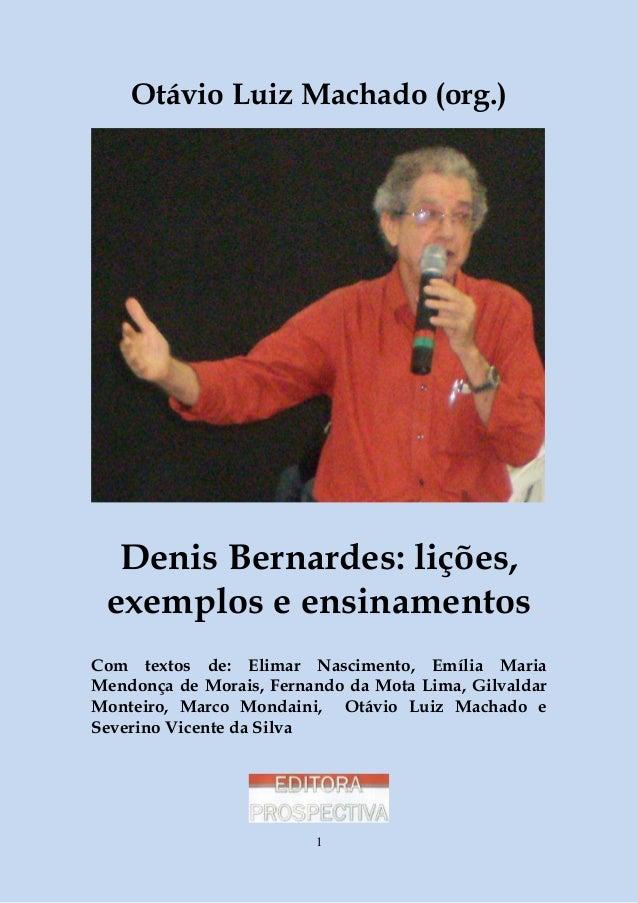 Otávio Luiz Machado (org.)  Denis Bernardes: lições, exemplos e ensinamentos Com textos de: Elimar Nascimento, Emília Mari...