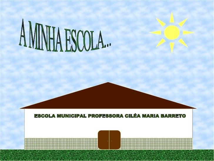 A MINHA ESCOLA... ESCOLA MUNICIPAL PROFESSORA CILÉA MARIA BARRETO