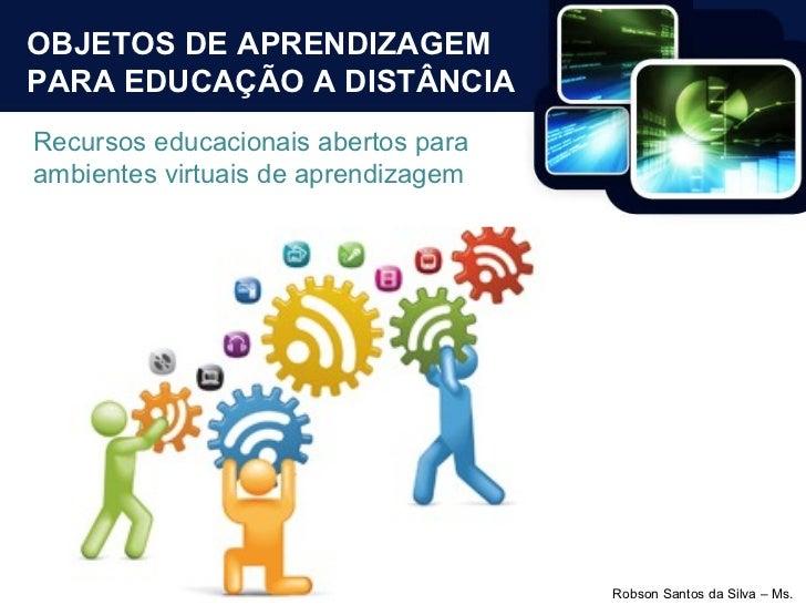OBJETOS DE APRENDIZAGEM PARA EDUCAÇÃO A DISTÂNCIA Recursos educacionais abertos para ambientes virtuais de aprendizagem
