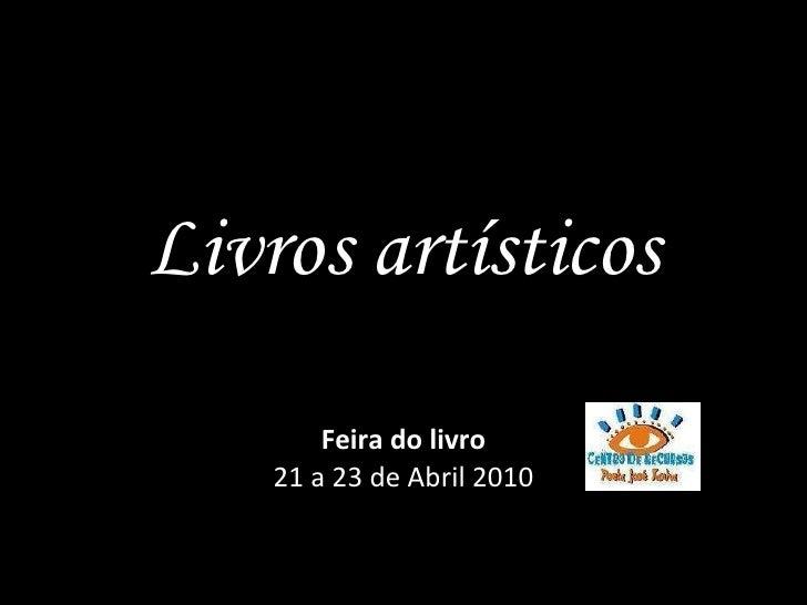 Livros artísticos Feira do livro 21 a 23 de Abril 2010