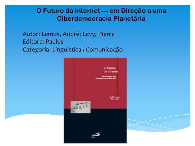 O Futuro da Internet — em Direção a uma Ciberdemocracia Planetária Autor: Lemos, André; Levy, Pierre Editora: Paulus Categ...