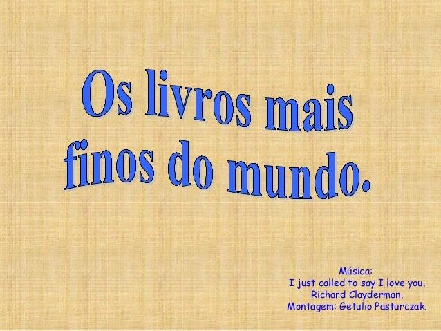 Música:I just called to say I love you.Richard Clayderman.Montagem: Getulio Pasturczak.