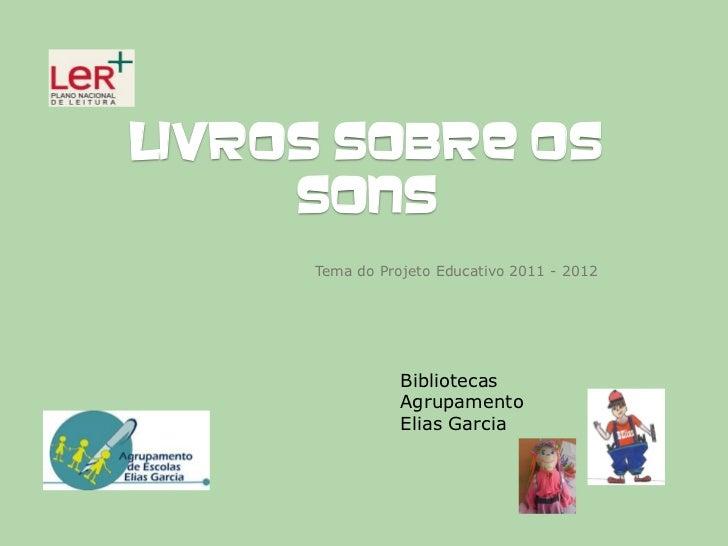 LIVROS SOBRE OS     SONS     Tema do Projeto Educativo 2011 - 2012                Bibliotecas                Agrupamento  ...