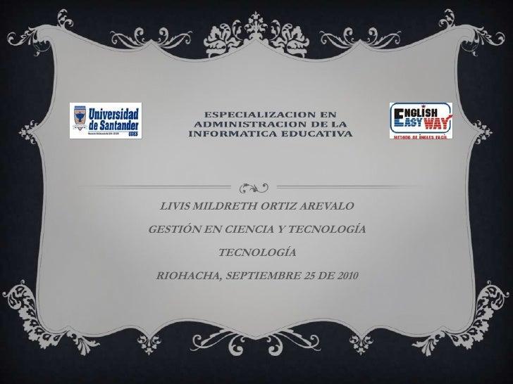 LIVIS MILDRETH ORTIZ AREVALO<br />GESTIÓN EN CIENCIA Y TECNOLOGÍA<br />TECNOLOGÍA<br />RIOHACHA, SEPTIEMBRE 25 DE 2010<br />