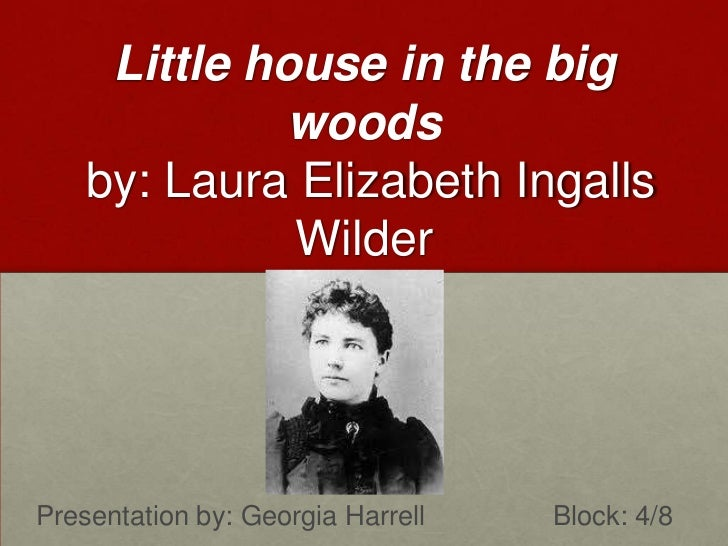 Little house in the big woods by: Laura Elizabeth Ingalls Wilder<br />Presentation by: Georgia Harrell 				 Block: 4/8<br />