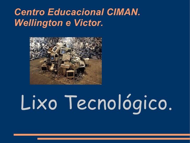 Centro Educacional CIMAN. Wellington e Victor. Lixo Tecnológico.