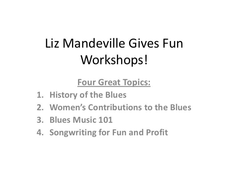 Liz Mandeville Gives Fun           Workshops!            Four Great Topics:1.   History of the Blues2.   Women's Contribut...