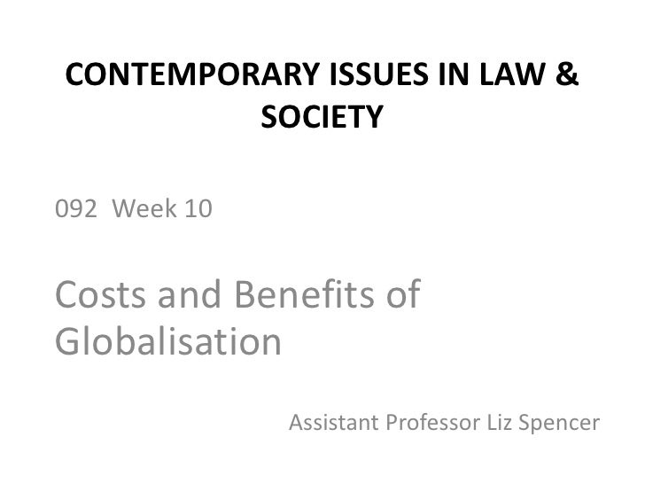CONTEMPORARY ISSUES IN LAW & SOCIETY<br />092  Week 10<br />Costs and Benefits of Globalisation<br />Assistant Professor L...