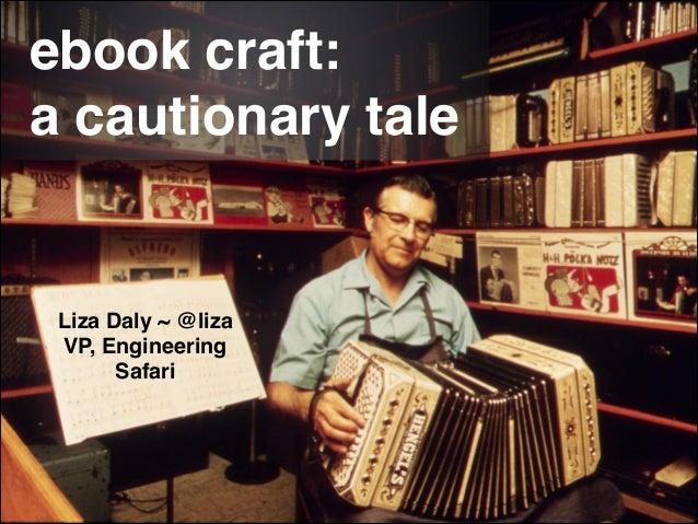 ebook craft: ! a cautionary tale Liza Daly ~ @liza! VP, Engineering! Safari