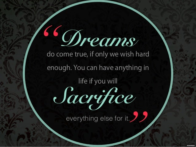 everything else for it. Sacrifice Dreamsdo come true, if only we wish hard enough. You can have anything in life if you wi...