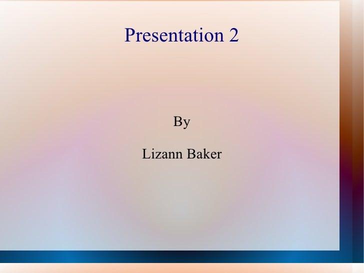 Presentation 2      By  Lizann Baker