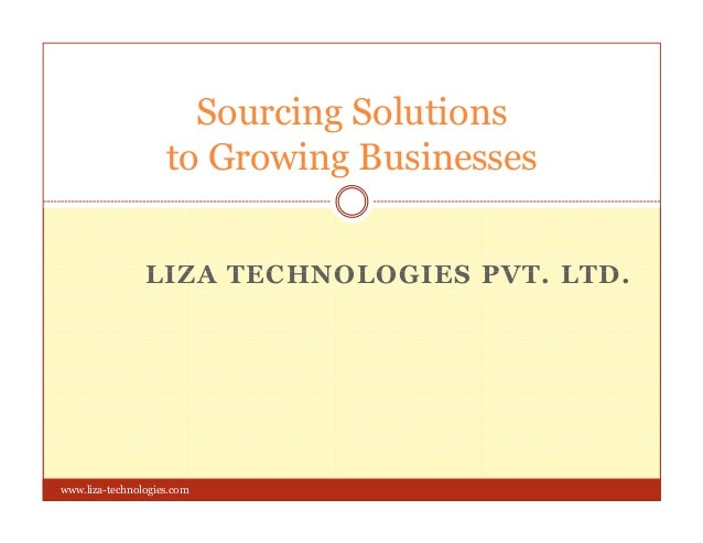 Sourcing Solutions to Growing Businesses LIZA TECHNOLOGIES PVT. LTD.LIZA TECHNOLOGIES PVT. LTD. www.liza-technologies.com