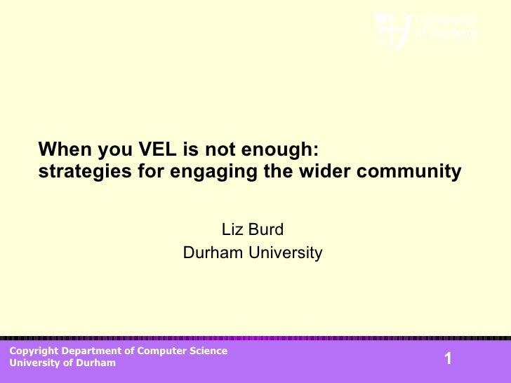 When you VEL is not enough: strategies for engaging the wider community Liz Burd Durham University
