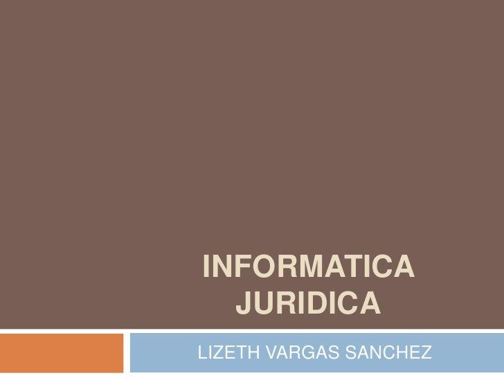 INFORMATICA JURIDICA<br />LIZETH VARGAS SANCHEZ<br />