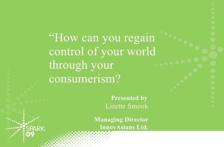 """"""" How can you regain control of your world through your consumerism?  Presented by   Lizette Smook Managing Director Innov..."""