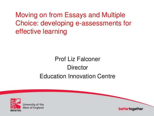 Moving on from Essays and Multiple Choice: developing e-assessments for effective learning Prof Liz Falconer Director Educ...