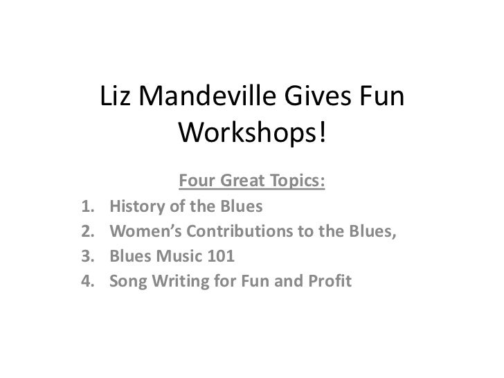 Liz Mandeville Gives Fun           Workshops!              Four Great Topics:1.   History of the Blues2.   Women's Contrib...