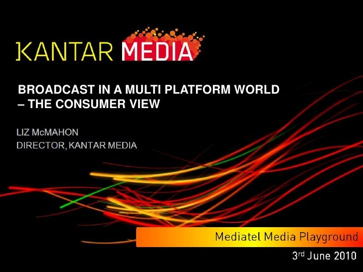 BROADCAST IN A MULTI PLATFORM WORLD <br />– THE CONSUMER VIEW<br />