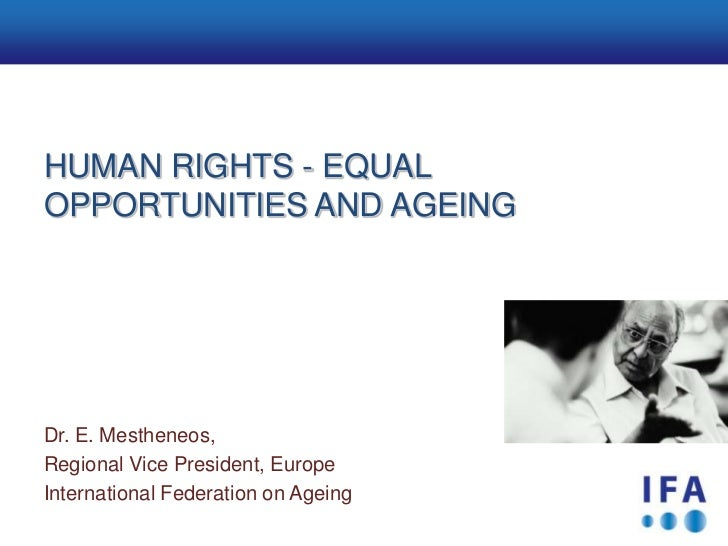 AgendaHUMAN RIGHTS - EQUALOPPORTUNITIES AND AGEINGDr. E. Mestheneos,Regional Vice President, EuropeInternational Federatio...