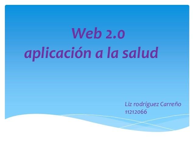 Web 2.0 aplicación a la salud Liz rodríguez Carreño 11212066