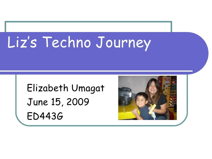 Liz's Techno Journey Elizabeth Umagat June 15, 2009 ED443G
