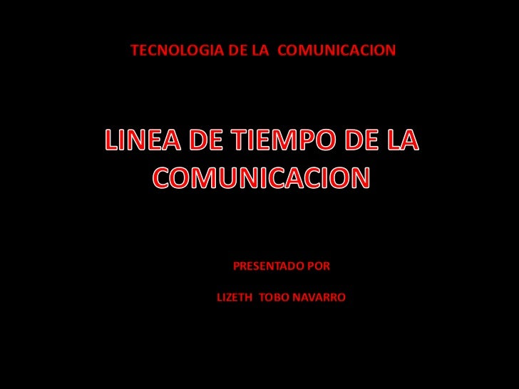 TECNOLOGIA DE LA  COMUNICACION<br />LINEA DE TIEMPO DE LA COMUNICACION<br />PRESENTADO POR <br />LIZETH  TOBO NAVARRO <br />