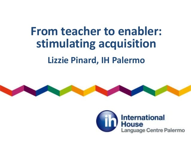 From teacher to enabler: stimulating acquisition Lizzie Pinard, IH Palermo