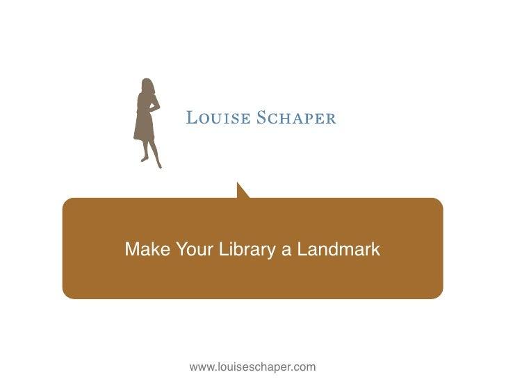 Make Your Library a Landmark       www.louiseschaper.com