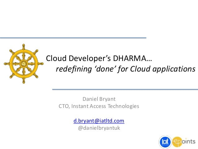 Cloud Developer's DHARMA… redefining 'done' for Cloud applications Daniel Bryant CTO, Instant Access Technologies d.bryant...