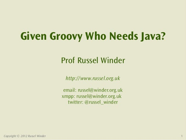 Given Groovy Who Needs Java?                                 Prof Russel Winder                                  http://ww...