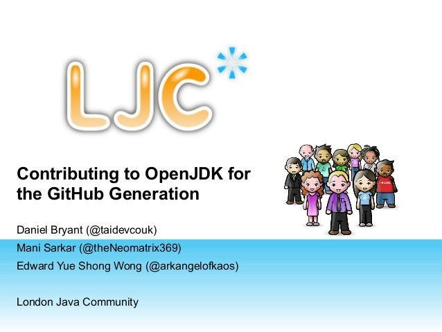 Contributing to OpenJDK for the GitHub Generation Daniel Bryant (@taidevcouk) Mani Sarkar (@theNeomatrix369) Edward Yue Sh...