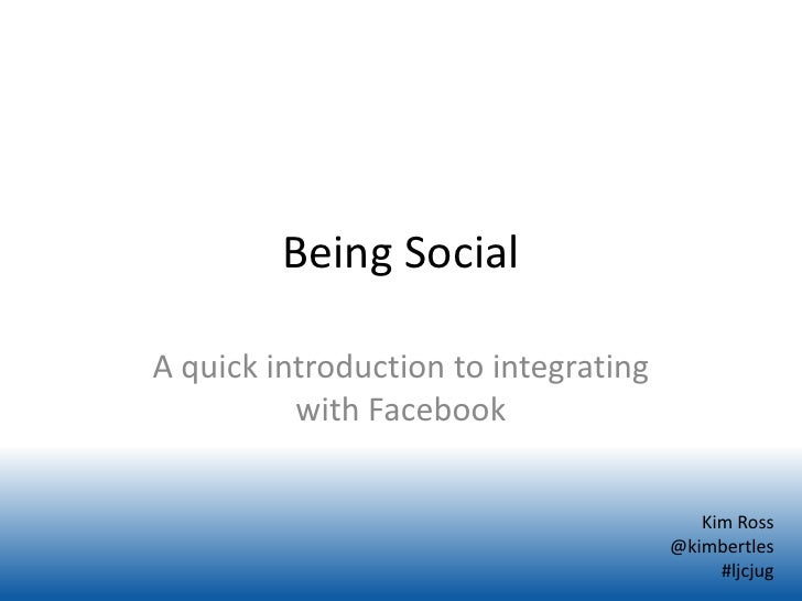 Being SocialA quick introduction to integrating          with Facebook                                         Kim Ross   ...