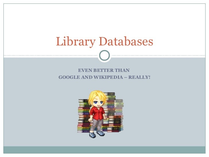 Library Databases     EVEN BETTER THANGOOGLE AND WIKIPEDIA – REALLY!