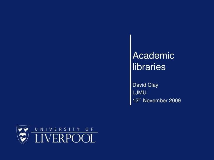 Academic libraries<br />David Clay<br />LJMU<br />12th November 2009<br />
