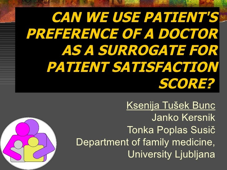 CAN WE USE PATIENT'S PREFERENCE OF A DOCTOR AS A SURROGATE FOR PATIENT SATISFACTION SCORE?   Ksenija Tušek Bunc Janko Kers...