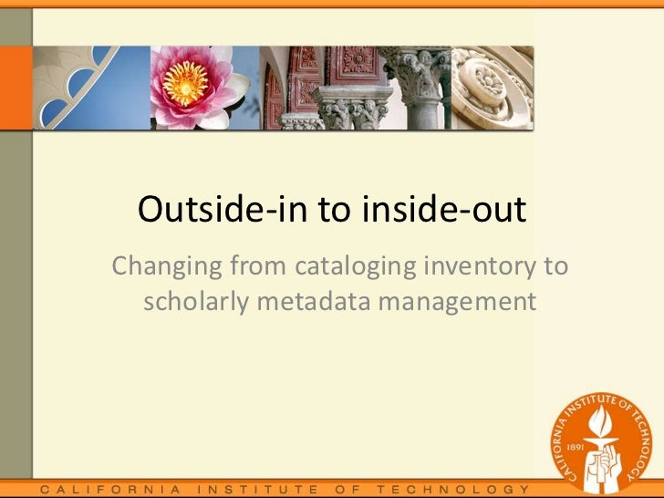 Outside-in to inside-out<br />Changing from cataloging inventory to scholarly metadata management <br />