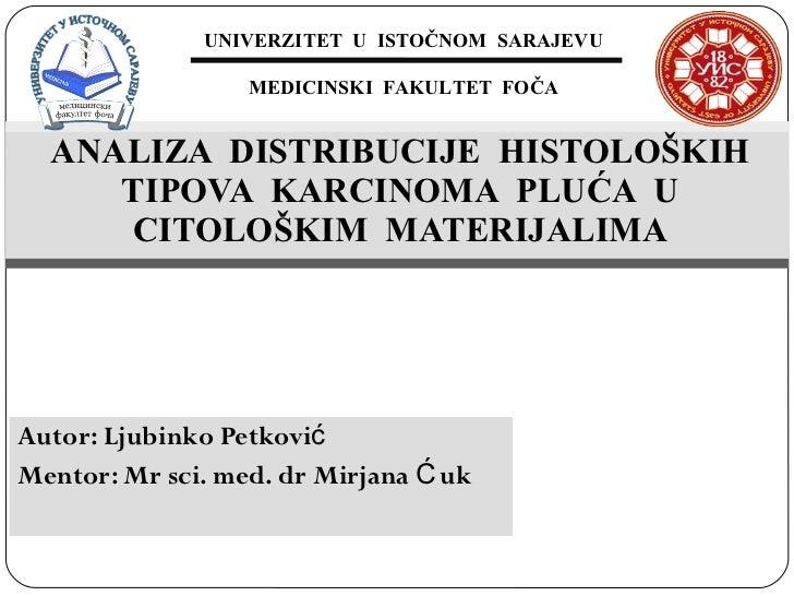 Autor: Ljubinko Petković Mentor: Mr sci. med. dr Mirjana Ćuk  ANALIZA  DISTRIBUCIJE  HISTOLOŠKIH TIPOVA  KARCINOMA  PLUĆA ...