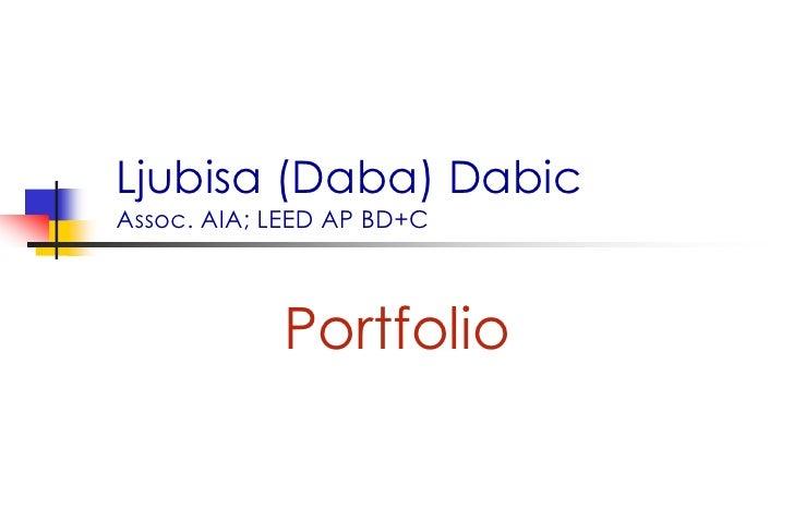 Ljubisa (Daba) DabicAssoc. AIA; LEED AP BD+C<br />Portfolio<br />